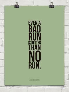 Even a bad run is better than no run. Sometimes, you just have to run through the bad to appreciate the good.