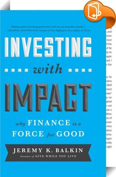 Investing with Impact    :  Investing with Impact: Why Finance Is a Force for Good outlines the roadmap to reinvigorating a skeptical public and demoralized financial services industry by making the case that, contrary to popular misconception, finance is not the cause of the world's problems; in fact, it can provide the solution. Author Jeremy Balkin presents the case that the finance industry can improve the state of the world by positively influencing the allocation of capital. Inv...
