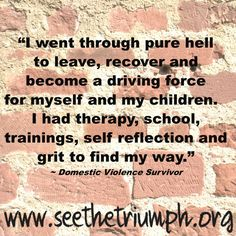 """I went through pure hell to leave, recover, and become a driving force for myself and my children. I had therapy, school, trainings, self reflection, and grit to find my way."" ~ Domestic violence survivor #seethetriumph"