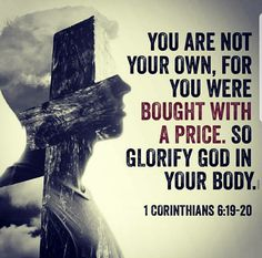 """""""Do you not know that your bodies are temples of the Holy Spirit, who is in you, whom you have received from God? You are not your own;you were bought at a price. Therefore honor God with your bodies."""" 1 Corinthians 6:19-20"""