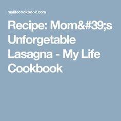 Recipe: Mom's Unforgetable Lasagna - My Life Cookbook