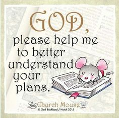 ♡♡♡ God, please help me to better understand your plans. Amen...Little Church Mouse 2 October 2015. ♡♡♡