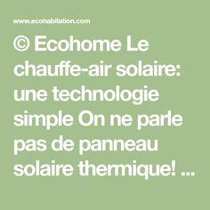 © Ecohome Le chauffe-air solaire: une technologie simple On ne parle pas de panneau solaire thermique! Mais bien de panneau chauffe-air. Pas de plomberie, seulement des tuyaux remplis d'air!