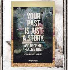 Your past is just a story.  And once you realize this it will have no power over you.