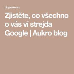 Zjistěte, co všechno o vás ví strejda Google | Aukro blog