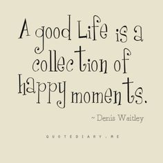 A good life is a collection of happy moments. a happy life is just a lot of happy moments strung together Motivacional Quotes, Life Quotes Love, Quotable Quotes, Great Quotes, Words Quotes, Quotes To Live By, Inspirational Quotes, Sayings, Quotes Images