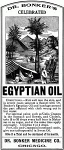 DR. BONKER'S CELEBRATED EGYPTIAN OIL  Directions. — Rub well into the skin, and  in severe cases saturate a flannel with Dr.  Bonker's Egyptian Oil and bandage around  the part affected with cloth wrung out in  hot water. For internal pains: such as Colic, Cramps  in the Stomach and Bowels, and Cholera,  take 10 to 20 drops every half hour in Molas-  ses or on sugar, and at the same time apply  externally. Children 2 or 3 drops. For Colic and Cramps in horses and cattle,  give one...
