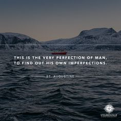 This is the very perfection of man, to find out his own imperfections. -- St Augustine