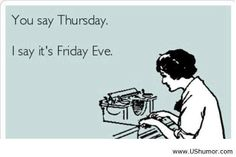 """You say Thursday. I say Friday eve. Ecards My favorite day of the week I have affectionately renamed the day """"The day before Friday"""""""