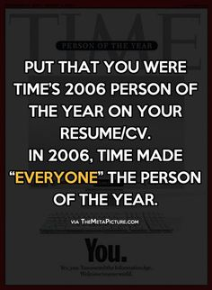 """Put that you were Time's 2006 Person of the Year on your resume/CV. In 2006, Time made """"everyone"""" the Person of the Year."""
