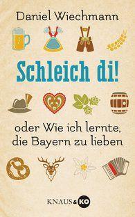 Daniel Wiechmann: Schleich di! Oder wie ich lernte, die Bayern zu lieben.