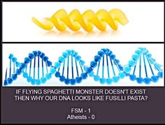 If the Flying Spaghetti Monster doesn't exist then why does our DNA look like fusilli pasta? The Church of the Flying Spaghetti moster is the one true religion, Christians, Hindus and the others are just impastas. It is clear that we have been made in the image of the Great One.