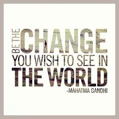 Be the change you wish to see in the world. ~Mahatma Gandi
