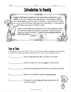 This Introduction to Density Worksheet was designed for middle school students just learning about density. This double-sided worksheet features a helpful overview at the top, which students can refer back to while they're working if they need help. There are five true or false questions, and five questions that require students to solve for density when given the mass and volume. Perfect for students that need practice calculating density! $