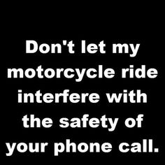 BE    you should focus on driving the motorcycle then your phone you can look at it when you get to your destination.