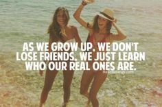 As we grow up, we don't lose friends.  We just learn who our real ones are.  Isn't that the truth...