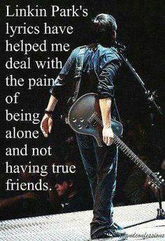This is soooo true....thank you linkin park for getting me through these past awful months...