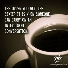 The older you get, the sexier it is when someone can carry on an intelligent conversation. #quotes #conversation #growingbolder