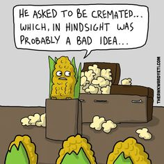 Hahaha I'll have a cremated corn and a normal one to