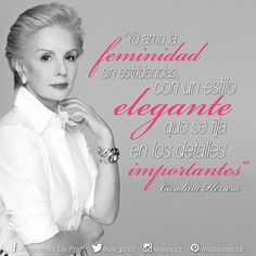 """""""Yo amo la feminidad sin estridencias con un estilo elegante que se fija en los detalles importantes"""" Carolina Herrera"""