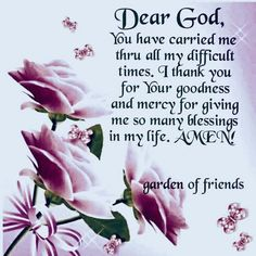 Dear God, You Have Carried Me Through All My Difficult Times. I Thank You For Your Goodness And Mercy For Giving Me So Many Blessings In My Life. Amen Pictures, Photos, and Images for Facebook, Tumblr, Pinterest, and Twitter Good Morning Spiritual Quotes, Good Morning Prayer, Morning Prayers, Good Morning Quotes, Morning Blessings, Dear God Quotes, Gods Love Quotes, Quotes About God, Peace Quotes
