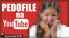 KomentATOR #347 - Pedofile na YouTube - Jak zwalczać skutecznie?