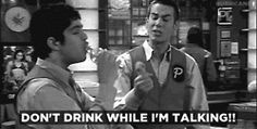 don't drink while i'm talking