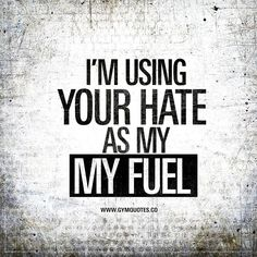 I'm using your hate as my fuel. | If you are surrounded by negativity or negative hating people, make sure you turn that hate into YOUR fuel. | www.gymquotes.co for all our gym and workout quotes!
