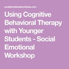 Using Cognitive Behavioral Therapy with Younger Students - Social Emotional Workshop