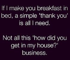If I make you breakfast in bed, a simple thank you is all I need. Not all this 'how did you get in my house !  ☼