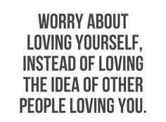 Worry about yourself, Instead of loving the idea of other people loving you.