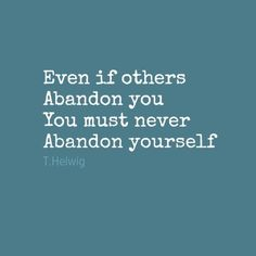 never abandon yourself, these are the wisest words my therapist ever said.