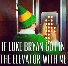 If Luke Bryan or Brantley Gilbert  or Hunter Hayes got in the elevator with me