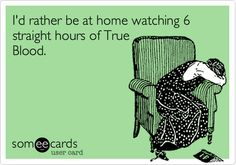 True Blood - binge watching True Blood episodes for hours and hours is totally normal, right?