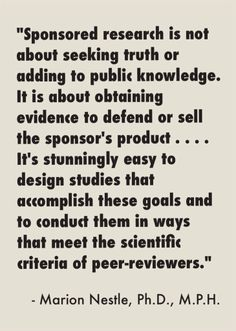 """Marion Nestle also advises: """"Peer reviewers, journal editors, and readers ought to be asking: Why did the sponsor fund this study?  Was the research question designed to permit an answer that might not meet the sponsor's goal?  Was the study conducted in a way that permitted an answer against the sponsor's interest?  Sponsored studies almost always fail these tests of independence."""" http://www.foodpolitics.com/2013/11/more-on-food-company-sponsorship-of-nutrition-research-and-practice/"""