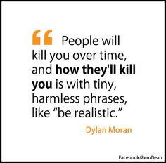 """""""People will kill you over time, and how they'll kill you is with tiny, harmless phrases, like 'be realistic'."""" – Dylan Moran"""