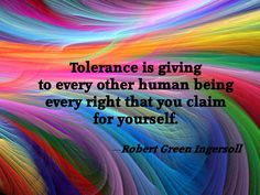 """""""Tolerance is giving to every other human being every right that you claim for yourself."""" ~ Robert Ingersoll"""