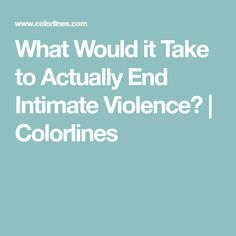 What Would it Take to Actually End Intimate Violence? | Colorlines