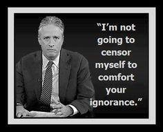 I'm not going to censor myself to comfort your ignorance - Jon Stewart