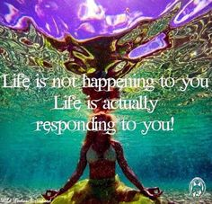 Life is not happening to you. Life is actually responding to you.. WILD WOMAN SISTERHOOD