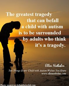 The greatest tragedy that can befall a child with autism is to be surrounded by adults who think it's a tragedy.