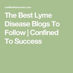 The Best Lyme Disease Blogs To Follow | Confined To Success
