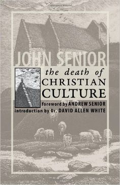 The Death of Christian Culture: John Senior, Dr. David Allen White, Andrew Senior: 9781932528152: Amazon.com: Books