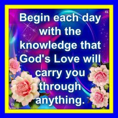 Begin each day with the knowledge that GOD's love will carry you through anything.