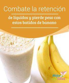 Combate la retención de líquidos y pierde peso con estos batidos de banano   Descubre por qué razón los bananos pueden ayudarte a perder peso y a combatir la retención de líquidos, Te dejamos 5 excelentes recetas para aprovecharlos.