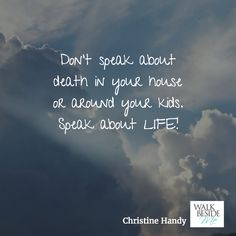 Don't speak about death in your house or around your kids. Speak about LIFE!  - Christine Handy, author of Walk Beside Me http://www.christinehandy.com/