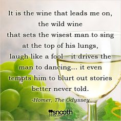 It is wine that leads me on, the wild wine that sets the wisest man to sing at the top of his lungs, laugh like a fool -- it drives the man to dancing...it even tempts him to blurt out stories better never told. - Homer, The Odyssey http://www.snooth.com/articles/your-favorite-wine-quotes/