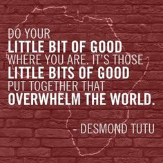 "#quote Desmond Tutu ""Do you little bit of good where you are. It's those little bits of good put together that overwhelm the world."""