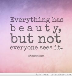Everything+has+beauty,+but+not+everyone+sees+it.