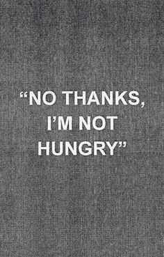 I'm not hungry. My excuse all day everyday